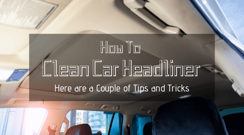 How to Clean Car Headliner