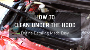 How To Clean Under The Hood: Engine Detailing Made Easy