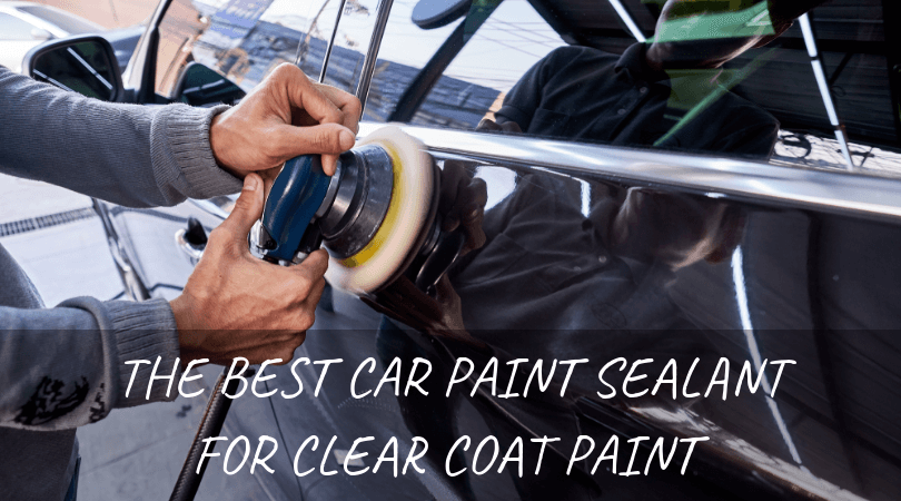The Best Car Paint Sealant For Clear Coat Paint