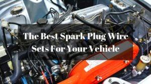 The Best Spark Plug Wire Sets For Your Vehicle