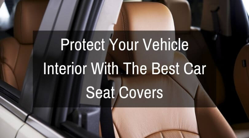 Protect Your Vehicle Interior With The Best Car Seat Covers